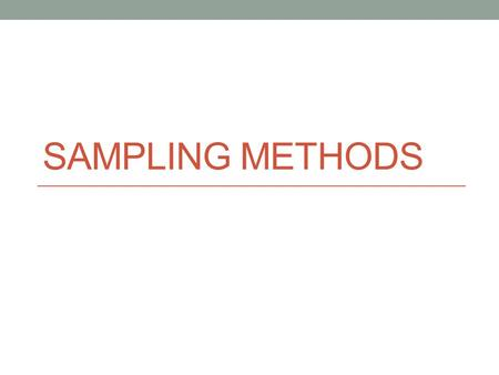 SAMPLING METHODS. Remember: How do we pick our sample? 6 main kinds of sampling The kind of sampling you choose depends on the type of survey you are.