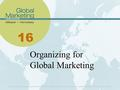 16 Organizing for Global Marketing. Learning Objectives List and explain the internal and external factors that impact how global organizations are structured.