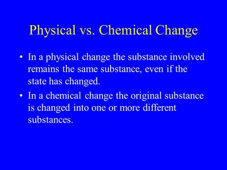 Physical vs. Chemical Change In a physical change the substance involved remains the same substance, even if the state has changed. In a chemical change.
