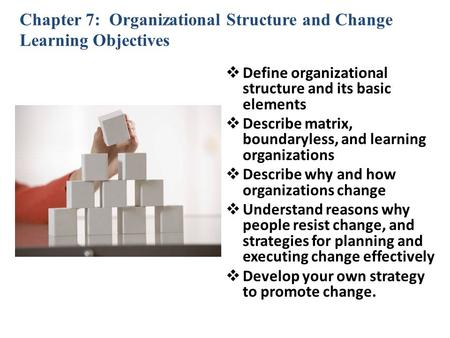 Chapter 7: Organizational Structure and Change Learning Objectives  Define organizational structure and its basic elements  Describe matrix, boundaryless,