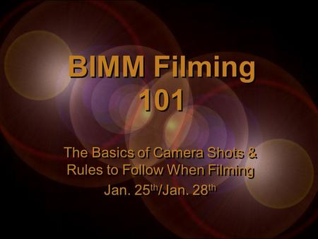 BIMM Filming 101 The Basics of Camera Shots & Rules to Follow When Filming Jan. 25 th /Jan. 28 th The Basics of Camera Shots & Rules to Follow When Filming.