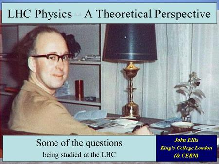 LHC Physics – A Theoretical Perspective Some of the questions being studied at the LHC John Ellis King's College London (& CERN)