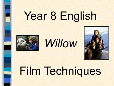 Year 8 English Willow Film Techniques. Why study film Techniques? 1.Helps understand how a film is constructed 2.Helps deepen our appreciation of the.