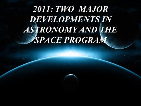 2011: TWO MAJOR DEVELOPMENTS IN ASTRONOMY AND THE SPACE PROGRAM.
