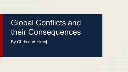 Global Conflicts and their Consequences By Chris and Yimaj.