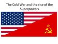 The Cold War and the rise of the Superpowers. The Cold War The Cold War was a time of distrust between the two Superpowers of the World between 1945 –
