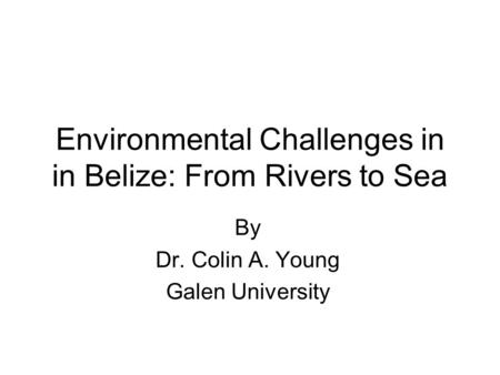 Environmental Challenges in in Belize: From Rivers to Sea By Dr. Colin A. Young Galen University.