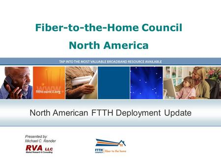 Fiber-to-the-Home Council North America Presented by: Michael C. Render North American FTTH Deployment Update.