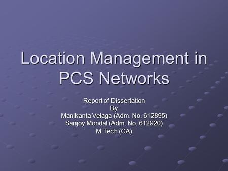 Location Management in PCS Networks Report of Dissertation By Manikanta Velaga (Adm. No. 612895) Sanjoy Mondal (Adm. No. 612920) M.Tech (CA)