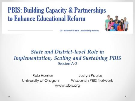 Rob Horner Justyn Poulos University of Oregon Wisconsin PBIS Network www.pbis.org State and District-level Role in Implementation, Scaling and Sustaining.