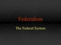 Federalism The Federal System. Federalism Defined A type of government where power is shared between a central government (federal or national) and state.
