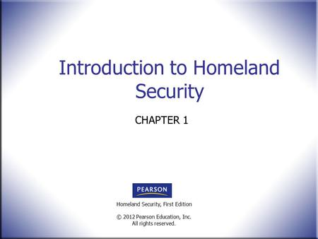 Homeland Security, First Edition © 2012 Pearson Education, Inc. All rights reserved. Introduction to Homeland Security CHAPTER 1.