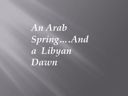 An Arab Spring….And a Libyan Dawn. Whereas it is essential, if man is not to be compelled to have recourse, as a last resort, to rebellion against tyranny.