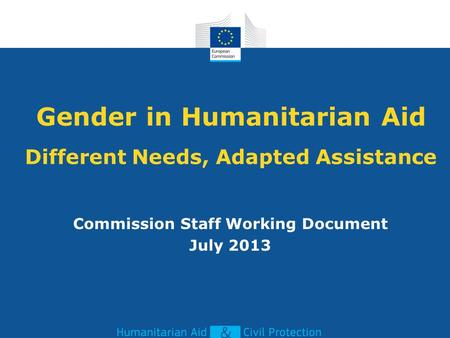Gender in Humanitarian Aid Different Needs, Adapted Assistance Commission Staff Working Document July 2013.