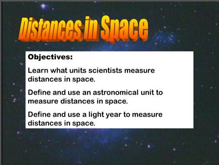 Objectives: Learn what units scientists measure distances in space. Define and use an astronomical unit to measure distances in space. Define and use a.