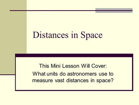 Distances in Space This Mini Lesson Will Cover: What units do astronomers use to measure vast distances in space?