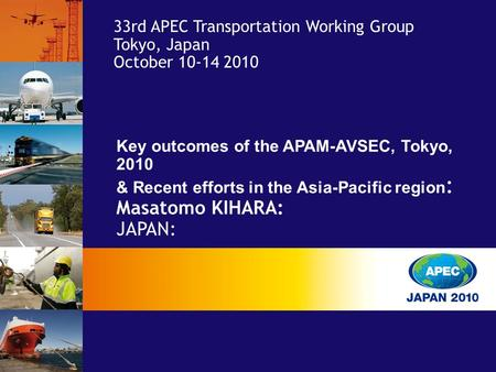 Key outcomes of the APAM-AVSEC, Tokyo, 2010 & Recent efforts in the Asia-Pacific region : Masatomo KIHARA: JAPAN: 33rd APEC Transportation Working Group.