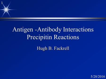 1 5/28/2016 Antigen -Antibody Interactions Precipitin Reactions Hugh B. Fackrell.