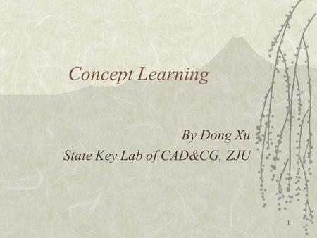 1 Concept Learning By Dong Xu State Key Lab of CAD&CG, ZJU.