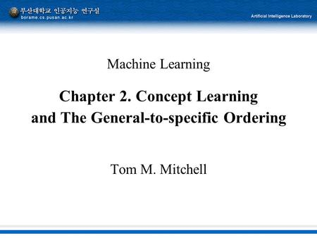 Machine Learning Chapter 2. Concept Learning and The General-to-specific Ordering Tom M. Mitchell.