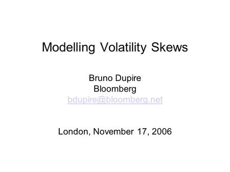 Modelling Volatility Skews Bruno Dupire Bloomberg London, November 17, 2006.