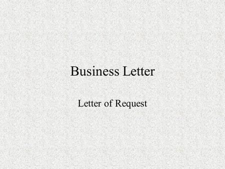 Business Letter Letter of Request. What is a letter of request Explain why you are writing. Ask any questions you have. Describe what you would like to.