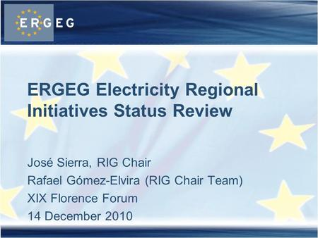 José Sierra, RIG Chair Rafael Gómez-Elvira (RIG Chair Team) XIX Florence Forum 14 December 2010 ERGEG Electricity Regional Initiatives Status Review.