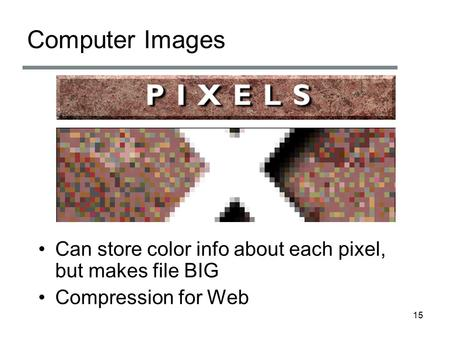 Computer Images Can store color info about each pixel, but makes file BIG Compression for Web 15.