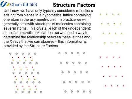 Chem 59-553 Structure Factors Until now, we have only typically considered reflections arising from planes in a hypothetical lattice containing one atom.