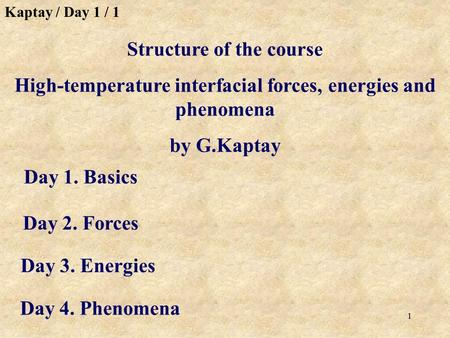 1 Day 1. Basics Structure of the course High-temperature interfacial forces, energies and phenomena by G.Kaptay Day 2. Forces Day 3. Energies Day 4. Phenomena.