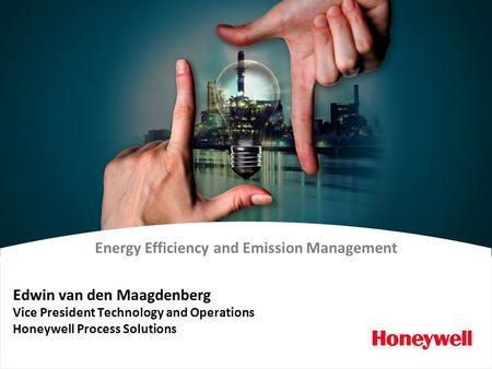 Energy Efficiency and Emission Management Edwin van den Maagdenberg Vice President Technology and Operations Honeywell Process Solutions.
