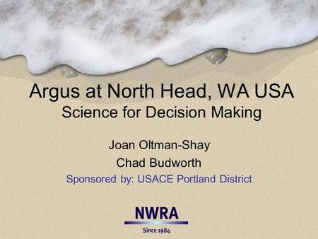 Argus at North Head, WA USA Science for Decision Making Joan Oltman-Shay Chad Budworth Sponsored by: USACE Portland District.