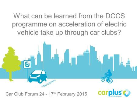 Carplus What can be learned from the DCCS programme on acceleration of electric vehicle take up through car clubs? Car Club Forum 24 - 17 th February 2015.