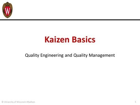 Kaizen Basics Quality Engineering and Quality Management 1 © University of Wisconsin-Madison.