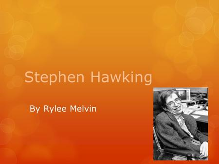 Stephen Hawking By Rylee Melvin. Facts about Stephen Hawking  Stephen Hawking was born on January 8 th, 1942, in Oxford, England. He attended University.