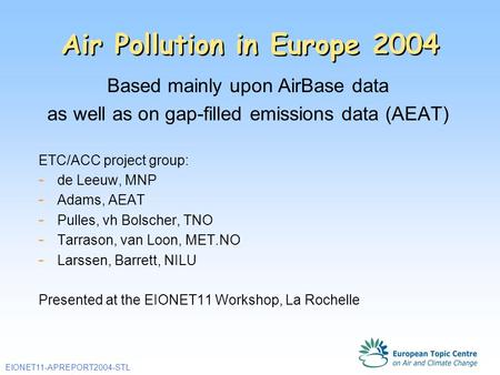 EIONET11-APREPORT2004-STL Air Pollution in Europe 2004 Based mainly upon AirBase data as well as on gap-filled emissions data (AEAT) ETC/ACC project group: