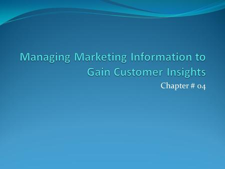Chapter # 04. Marketing Information and Customer Insight Marketers must first gain fresh, deep insights into what customers need and want iPod wasn't.