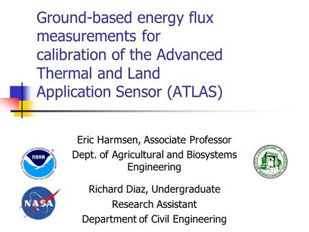 Ground-based energy flux measurements for calibration of the Advanced Thermal and Land Application Sensor (ATLAS) Eric Harmsen, Associate Professor Dept.
