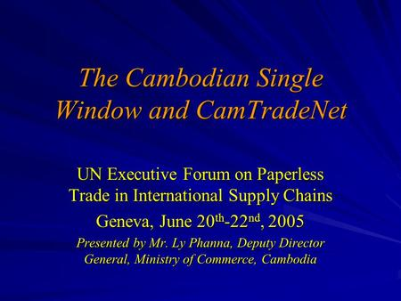 The Cambodian Single Window and CamTradeNet UN Executive Forum on Paperless Trade in International Supply Chains Geneva, June 20 th -22 nd, 2005 Presented.