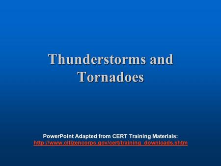 Thunderstorms and Tornadoes PowerPoint Adapted from CERT Training Materials: