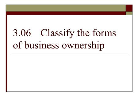 3.06Classify the forms of business ownership. A sole proprietorship is…  One owner  70% of all U.S. businesses  Unlimited liability. The business owner.