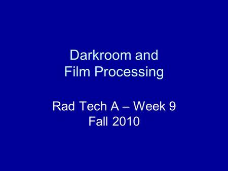 Darkroom and Film Processing Rad Tech A – Week 9 Fall 2010.