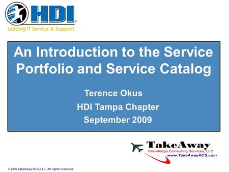 An Introduction to the Service Portfolio and Service Catalog Terence Okus HDI Tampa Chapter September 2009 © 2009 TakeAway KCS, LLC. All rights reserved.