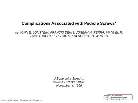 Complications Associated with Pedicle Screws* by JOHN E. LONSTEIN, FRANCIS DENIS, JOSEPH H. PERRA, MANUEL R. PINTO, MICHAEL D. SMITH, and ROBERT B. WINTER.