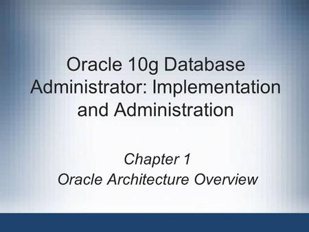 Oracle 10g Database Administrator: Implementation and Administration Chapter 1 Oracle Architecture Overview.