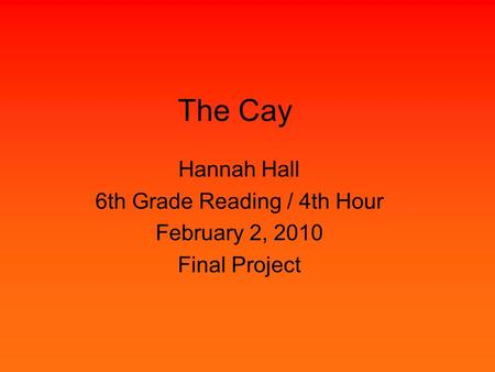 The Cay Hannah Hall 6th Grade Reading / 4th Hour February 2, 2010 Final Project.