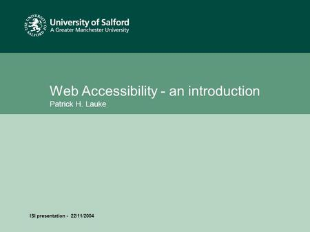 Date or reference Web Accessibility - an introduction Patrick H. Lauke ISI presentation - 22/11/2004.