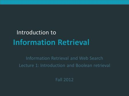 Introduction to Information Retrieval Introduction to Information Retrieval Information Retrieval and Web Search Lecture 1: Introduction and Boolean retrieval.