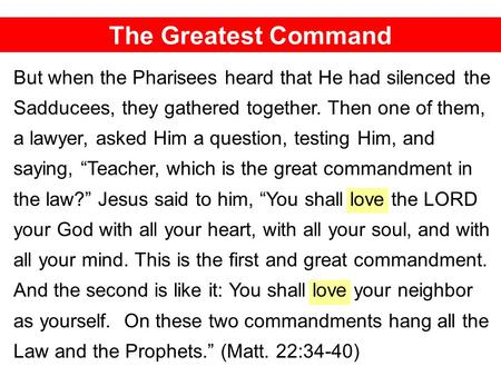 The Greatest Command But when the Pharisees heard that He had silenced the Sadducees, they gathered together. Then one of them, a lawyer, asked Him a question,