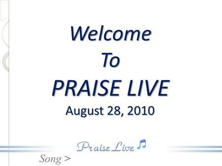 Song > Welcome To PRAISE LIVE August 28, 2010. Song > Heavenly Father We Appreciate You.